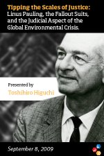"""Tipping the Scales of Justice: Linus Pauling, the Fallout Suits, and the Judicial Aspect of the Global Environmental Crisis,"" Toshihiro Higuchi. September 8, 2009"
