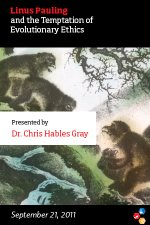 """Linus Pauling and the Temptations of Evolutionary Ethics,"" Dr. Chris Hables Gray. September 21, 2011"