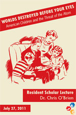 """Worlds Destroyed before Your Eyes: American Children and the Threat of the Atom,"" Dr. Christopher O'Brien. July 27, 2011"