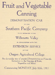 Oregon Agricultural College Extension Service Demonstration Car announcement, 1915. During its first few decades, the OAC Extension Service often utilized appropriately equipped railroad cars to provide demonstrations to Oregonians on a variety of topics. The Fruit and Vegetable Canning Demonstration Car, operated in conjunction with the Southern Pacific railroad, included five different home-canning outfits, various types of canning containers, soldering facilities, and illustrative charts.